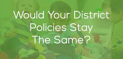 Would Your District Policies Stay The Same
